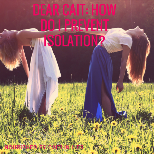 Dear Cait: How do I Prevent Isolation?