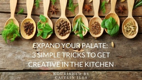 Expand Your Palate: 3 Simple Tips to Get More Creative in the Kitchen