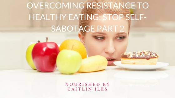 Overcoming Resistance to Healthy Eating: Stop Self-Sabotage Part 2