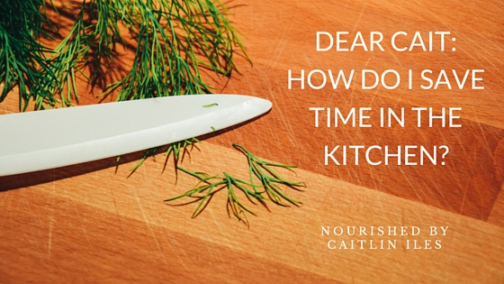 Dear Cait: How Do I Save Time in the Kitchen?