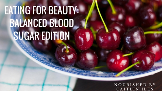 Eating for Beauty: Balanced Blood Sugar Edition
